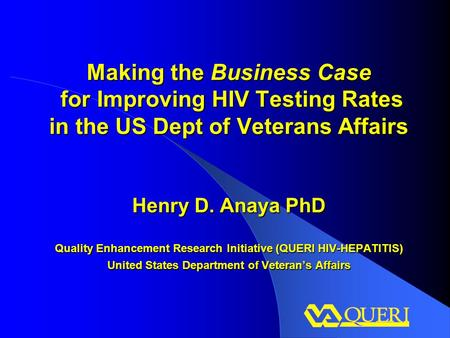 Making the Business Case for Improving HIV Testing Rates in the US Dept of Veterans Affairs Henry D. Anaya PhD Quality Enhancement Research Initiative.