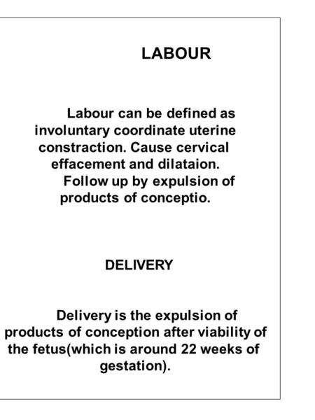 LABOUR Labour can be defined as involuntary coordinate uterine constraction. Cause cervical effacement and dilataion. Follow up by expulsion of products.