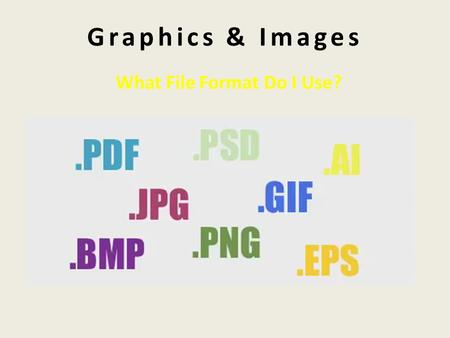 Graphics & Images What File Format Do I Use?. Graphics & Images …..are visual images presented on some form of media (drawings, print, web, digital video)