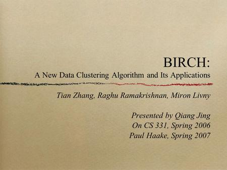 BIRCH: A New Data Clustering Algorithm and Its Applications Tian Zhang, Raghu Ramakrishnan, Miron Livny Presented by Qiang Jing On CS 331, Spring 2006.