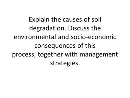 Explain the causes of soil degradation. Discuss the environmental and socio ‑ economic consequences of this process, together with management strategies.