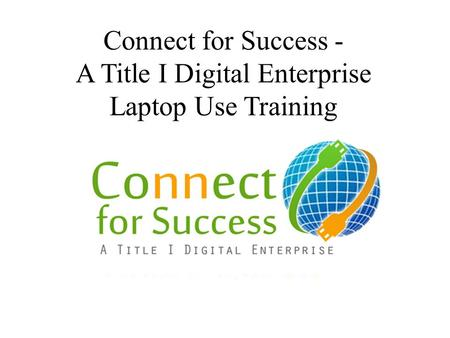 Connect for Success - A Title I Digital Enterprise Laptop Use Training.