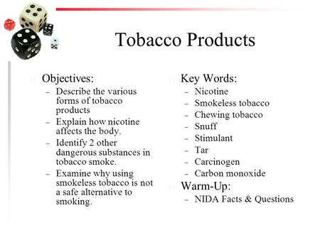 Tobacco Products u Objectives: – Describe the various forms of tobacco products – Explain how nicotine affects the body. – Identify 2 other dangerous substances.