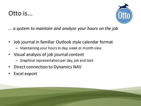 Otto is...... a system to maintain and analyze your hours on the job Job journal in familiar Outlook style calendar format – Maintaining your hours in.