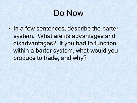 Do Now In a few sentences, describe the barter system. What are its advantages and disadvantages? If you had to function within a barter system, what would.