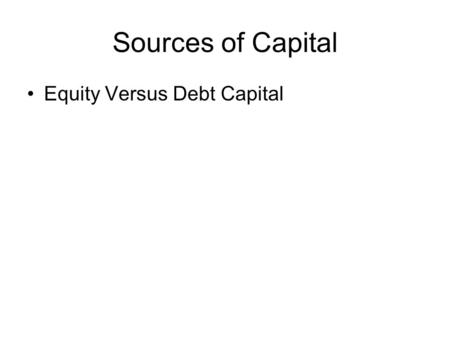 Sources of Capital Equity Versus Debt Capital. Source of Equity Capital Personal Savings Friends and Relatives Angels Corporations Venture Capitalists.