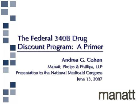 The Federal 340B Drug Discount Program: A Primer Andrea G. Cohen Manatt, Phelps & Phillips, LLP Presentation to the National Medicaid Congress June 13,