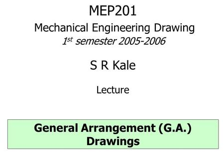 MEP201 Mechanical Engineering Drawing 1 st semester 2005-2006 S R Kale Lecture General Arrangement (G.A.) Drawings.