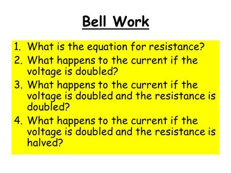 Bell Work 1.What is the equation for resistance? 2.What happens to the current if the voltage is doubled? 3.What happens to the current if the voltage.