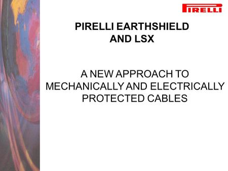 PIRELLI EARTHSHIELD AND LSX A NEW APPROACH TO MECHANICALLY AND ELECTRICALLY PROTECTED CABLES.