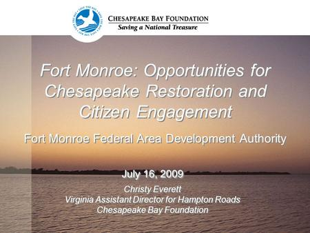 Fort Monroe: Opportunities for Chesapeake Restoration and Citizen Engagement Fort Monroe Federal Area Development Authority July 16, 2009 Christy Everett.