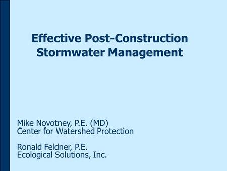 Effective Post-Construction Stormwater Management Mike Novotney, P.E. (MD) Center for Watershed Protection Ronald Feldner, P.E. Ecological Solutions, Inc.