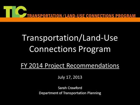Transportation/Land-Use Connections Program FY 2014 Project Recommendations July 17, 2013 Sarah Crawford Department of Transportation Planning.