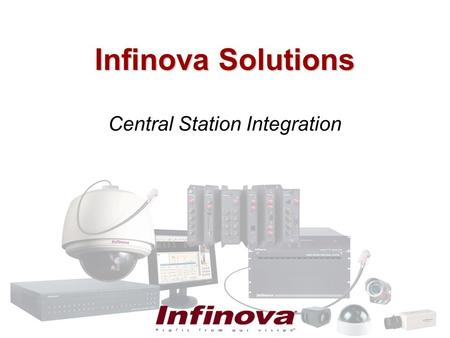 Infinova Solutions Central Station Integration. Video Verification Infinova Digital Video Recorders can be integrated with a new or existing alarm system.