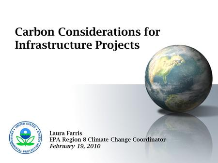 Carbon Considerations for Infrastructure Projects Laura Farris EPA Region 8 Climate Change Coordinator February 19, 2010.