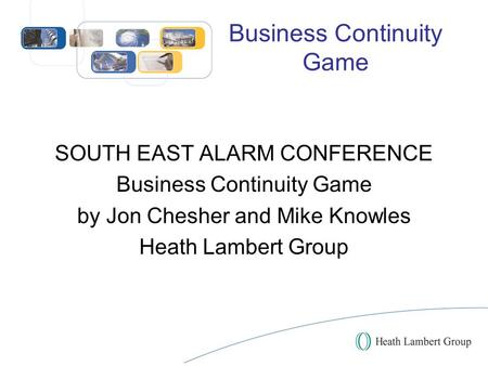 Business Continuity Game SOUTH EAST ALARM CONFERENCE Business Continuity Game by Jon Chesher and Mike Knowles Heath Lambert Group.