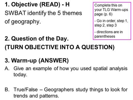 1. Objective (READ) - H SWBAT identify the 5 themes of geography. 2. Question of the Day. (TURN OBJECTIVE INTO A QUESTION) 3. Warm-up (ANSWER) A.Give an.