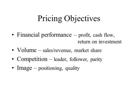 Pricing Objectives Financial performance – profit, cash flow, return on investment Volume – sales/revenue, market share Competition – leader, follower,
