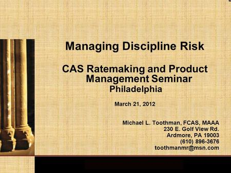 Managing Discipline Risk CAS Ratemaking and Product Management Seminar Philadelphia March 21, 2012 Michael L. Toothman, FCAS, MAAA 230 E. Golf View Rd.
