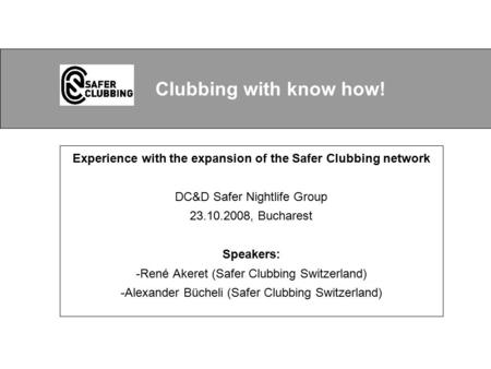Experience with the expansion of the Safer Clubbing network DC&D Safer Nightlife Group 23.10.2008, Bucharest Speakers: -René Akeret (Safer Clubbing Switzerland)