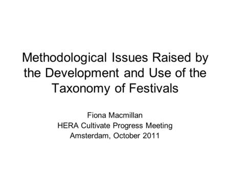 Methodological Issues Raised by the Development and Use of the Taxonomy of Festivals Fiona Macmillan HERA Cultivate Progress Meeting Amsterdam, October.
