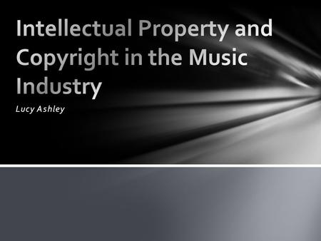 Lucy Ashley. Intellectual property is anything that isn't tangible that was the result of a person or group using their own ideas. In the context of music,