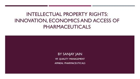 INTELLECTUAL PROPERTY RIGHTS: INNOVATION, ECONOMICS AND ACCESS OF PHARMACEUTICALS BY SANJAY JAIN VP, QUALITY MANAGEMENT AMNEAL PHARMACEUTICALS.