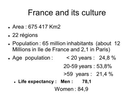 France and its culture Area : 675 417 Km2 22 régions Population : 65 million inhabitants (about 12 Millions in Ile de France and 2,1 in Paris) Age population.