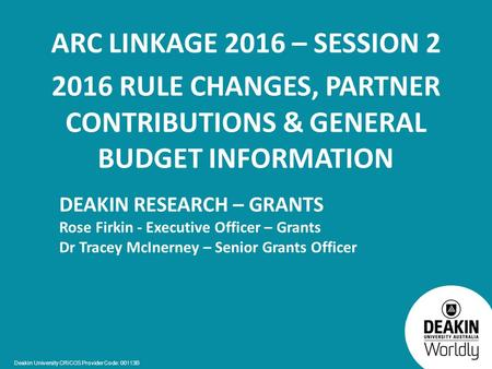 Deakin University CRICOS Provider Code: 00113B ARC LINKAGE 2016 – SESSION 2 2016 RULE CHANGES, PARTNER CONTRIBUTIONS & GENERAL BUDGET INFORMATION DEAKIN.