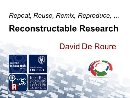 David De Roure Repeat, Reuse, Remix, Reproduce, … Reconstructable Research.