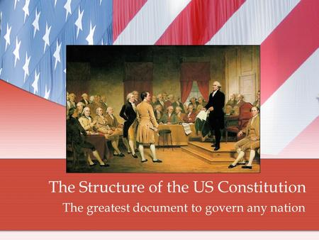 The Structure of the US Constitution The greatest document to govern any nation.