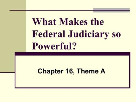 What Makes the Federal Judiciary so Powerful? Chapter 16, Theme A.