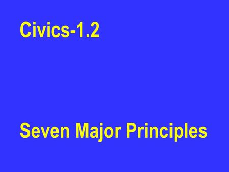 Civics-1.2 Seven Major Principles. Popular Sovereignty The Declaration of Independence says that governments get their powers from the people. We the.