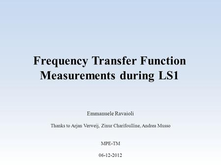 Frequency Transfer Function Measurements during LS1 Emmanuele Ravaioli Thanks to Arjan Verweij, Zinur Charifoulline, Andrea Musso MPE-TM 06-12-2012.