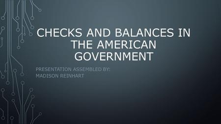 CHECKS AND BALANCES IN THE AMERICAN GOVERNMENT PRESENTATION ASSEMBLED BY: MADISON REINHART.