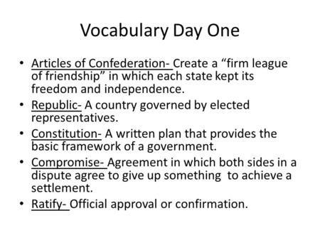 "Vocabulary Day One Articles of Confederation- Create a ""firm league of friendship"" in which each state kept its freedom and independence. Republic- A country."