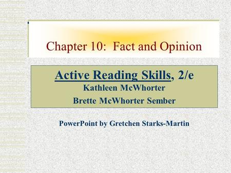 Chapter 10: Fact and Opinion Active Reading Skills, 2/e Kathleen McWhorter Brette McWhorter Sember PowerPoint by Gretchen Starks-Martin.