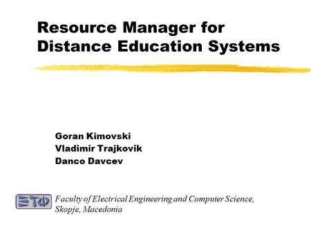 Resource Manager for Distance Education Systems Goran Kimovski Vladimir Trajkovik Danco Davcev Faculty of Electrical Engineering and Computer Science,