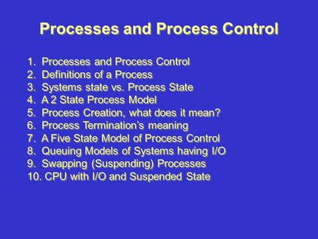 Processes and Process Control 1. Processes and Process Control 2. Definitions of a Process 3. Systems state vs. Process State 4. A 2 State Process Model.