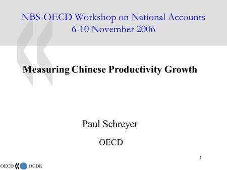 1 NBS-OECD Workshop on National Accounts 6-10 November 2006 Measuring Chinese Productivity Growth Paul Schreyer OECD.