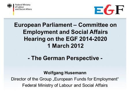 European Parliament – Committee on Employment and Social Affairs Hearing on the EGF 2014-2020 1 March 2012 - The German Perspective - Wolfgang Husemann.