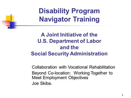 1 Disability Program Navigator Training A Joint Initiative of the U.S. Department of Labor and the Social Security Administration Collaboration with Vocational.