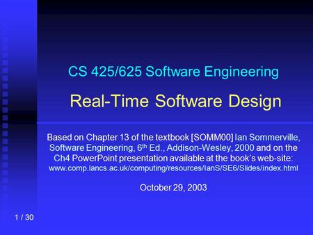 1 / 30 CS 425/625 Software Engineering Real-Time Software Design Based on Chapter 13 of the textbook [SOMM00] Ian Sommerville, Software Engineering, 6.