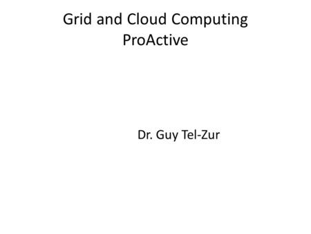 Grid and Cloud Computing ProActive Dr. Guy Tel-Zur.