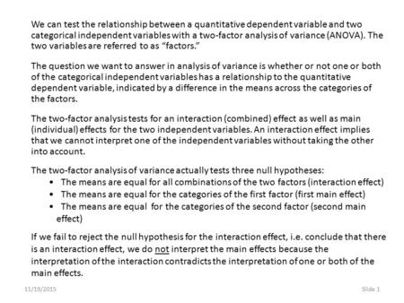 11/19/2015Slide 1 We can test the relationship between a quantitative dependent variable and two categorical independent variables with a two-factor analysis.