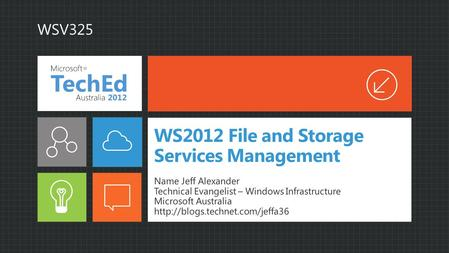 WS2012 File and Storage Services Management Name Jeff Alexander Technical Evangelist – Windows Infrastructure Microsoft Australia