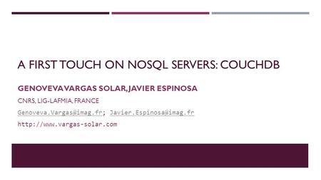 A FIRST TOUCH ON NOSQL SERVERS: COUCHDB GENOVEVA VARGAS SOLAR, JAVIER ESPINOSA CNRS, LIG-LAFMIA, FRANCE