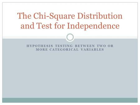 HYPOTHESIS TESTING BETWEEN TWO OR MORE CATEGORICAL VARIABLES The Chi-Square Distribution and Test for Independence.