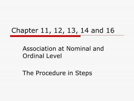 Chapter 11, 12, 13, 14 and 16 Association at Nominal and Ordinal Level The Procedure in Steps.