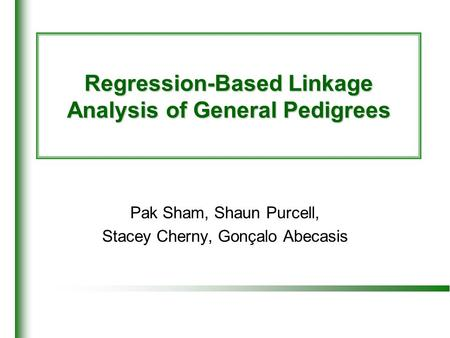 Regression-Based Linkage Analysis of General Pedigrees Pak Sham, Shaun Purcell, Stacey Cherny, Gonçalo Abecasis.